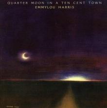 Emmylou Harris - Quarter Moon In A Ten Cent Town